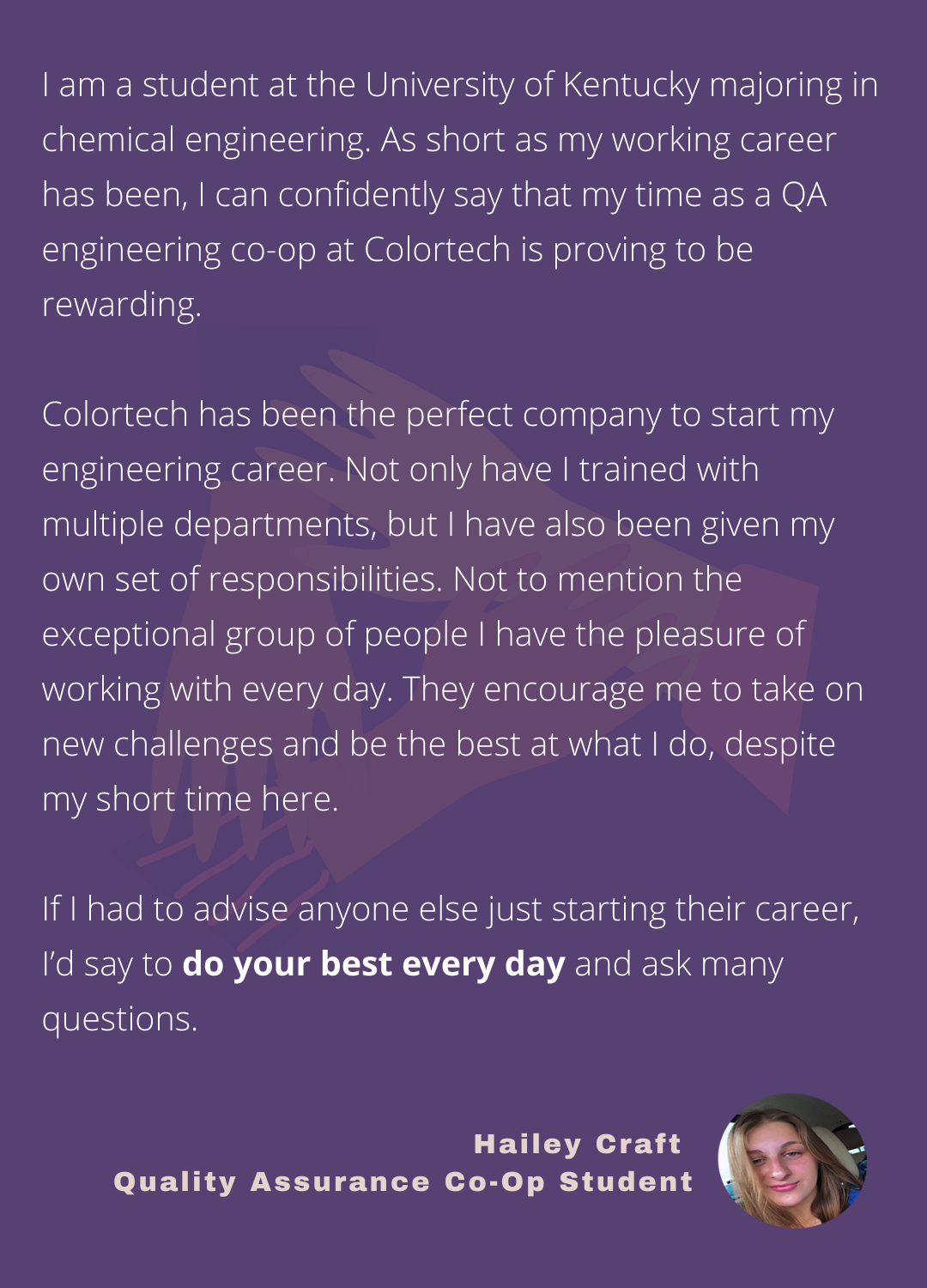 Hailey Craft, Quality Assurance Engineering Co-Op student, says Colortech has been the perfect company to start her engineering career. She encourages anyone else starting their career to do their best every day and ask many questions.