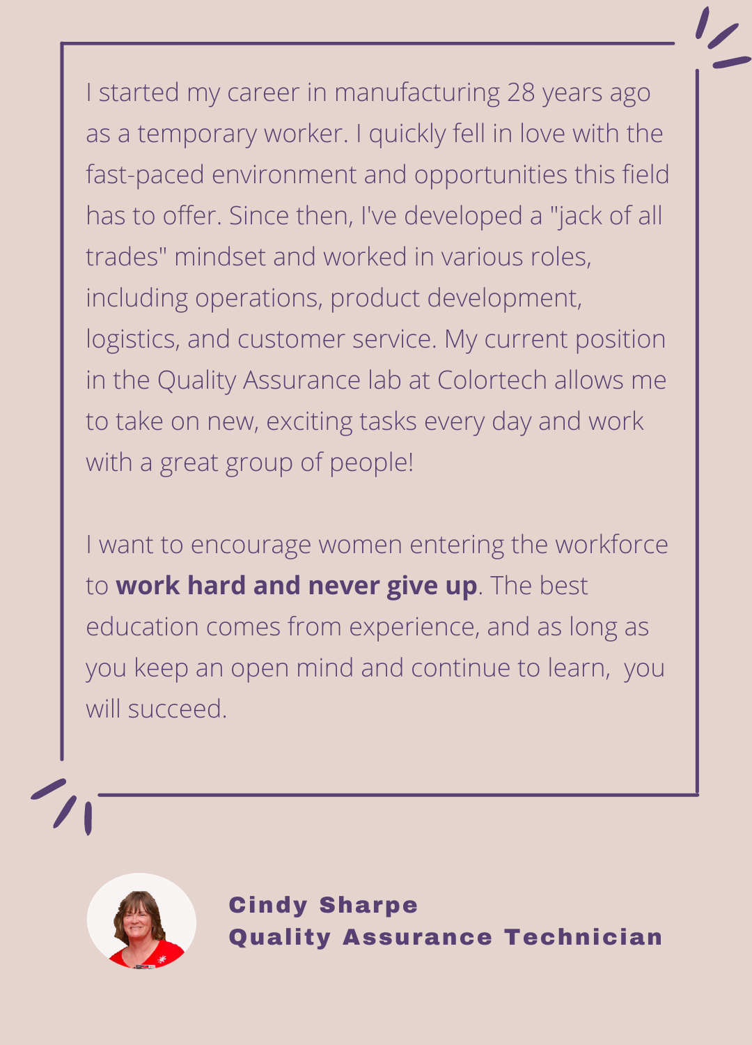 Quality Assurance Technician, Cindy Sharpe quickly fell in love with the fast-paced environment and opportunities when her manufacturing career started 28 years ago. I wants to encourage women entering the workforce to work hard and never give up.